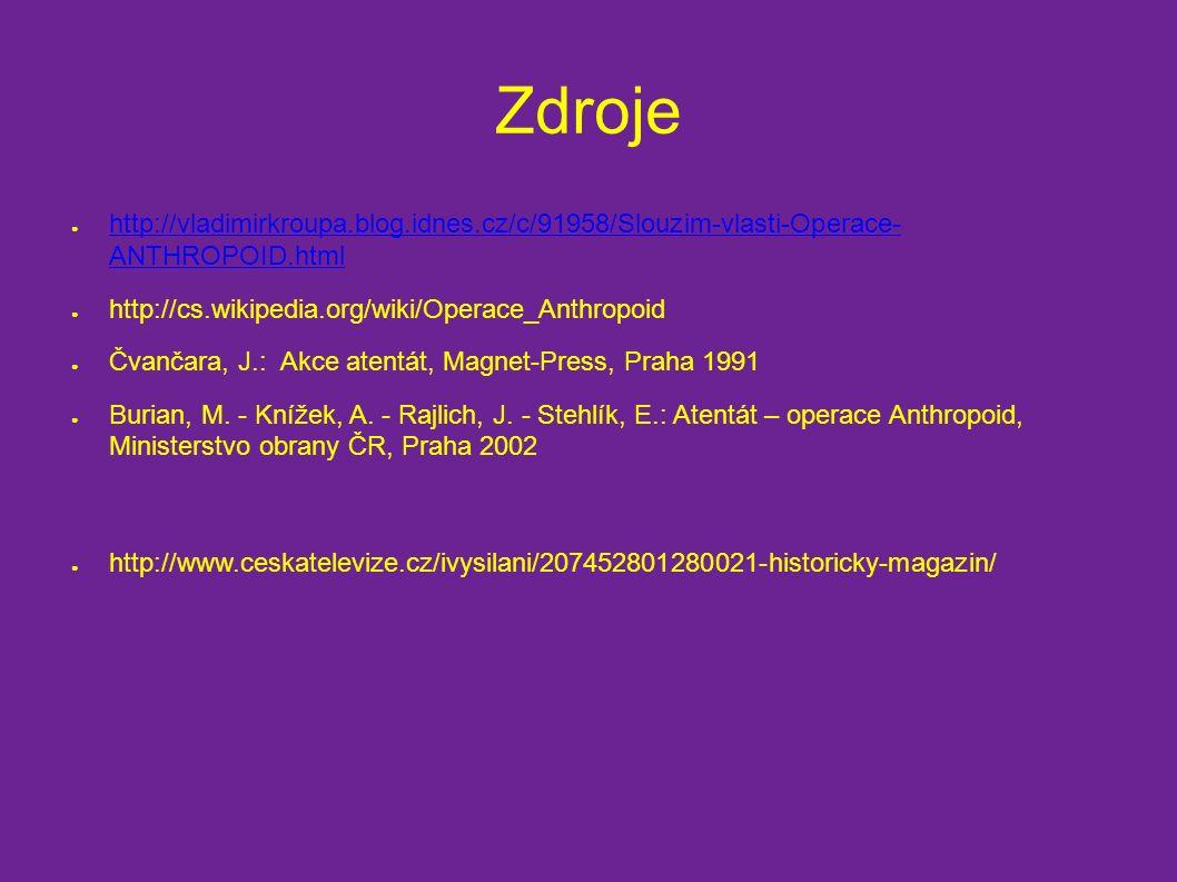 Zdroje ● http://vladimirkroupa.blog.idnes.cz/c/91958/Slouzim-vlasti-Operace- ANTHROPOID.html http://vladimirkroupa.blog.idnes.cz/c/91958/Slouzim-vlasti-Operace- ANTHROPOID.html ● http://cs.wikipedia.org/wiki/Operace_Anthropoid ● Čvančara, J.: Akce atentát, Magnet-Press, Praha 1991 ● Burian, M.
