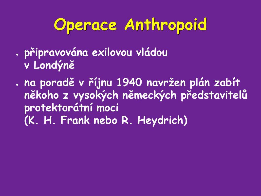 Operace Anthropoid ● připravována exilovou vládou v Londýně ● na poradě v říjnu 1940 navržen plán zabít někoho z vysokých německých představitelů protektorátní moci (K.