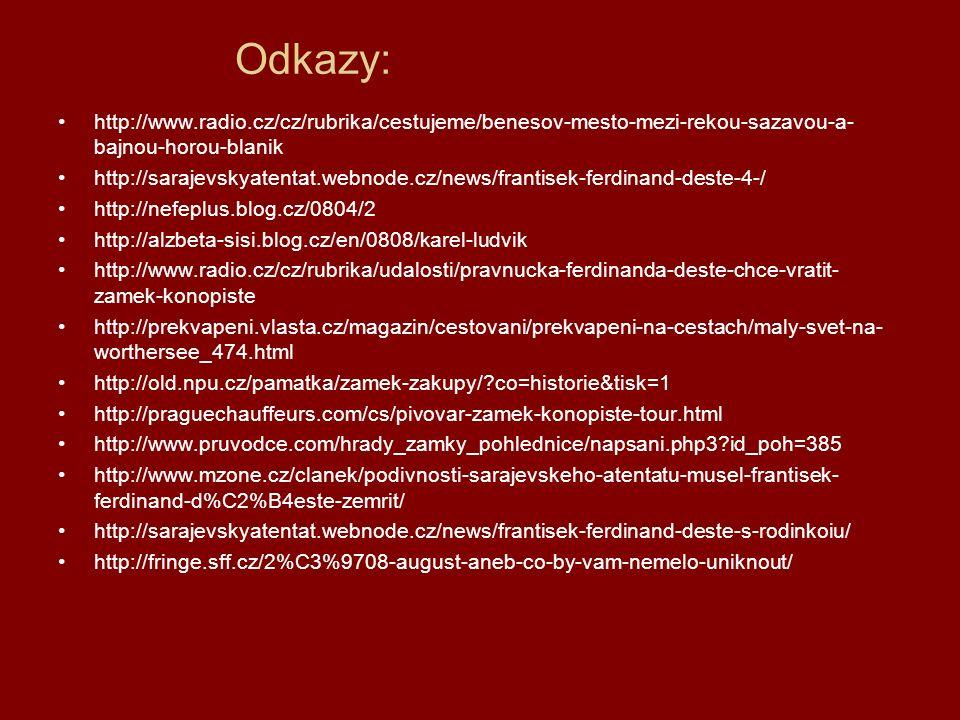 Odkazy: http://www.radio.cz/cz/rubrika/cestujeme/benesov-mesto-mezi-rekou-sazavou-a- bajnou-horou-blanik http://sarajevskyatentat.webnode.cz/news/frantisek-ferdinand-deste-4-/ http://nefeplus.blog.cz/0804/2 http://alzbeta-sisi.blog.cz/en/0808/karel-ludvik http://www.radio.cz/cz/rubrika/udalosti/pravnucka-ferdinanda-deste-chce-vratit- zamek-konopiste http://prekvapeni.vlasta.cz/magazin/cestovani/prekvapeni-na-cestach/maly-svet-na- worthersee_474.html http://old.npu.cz/pamatka/zamek-zakupy/ co=historie&tisk=1 http://praguechauffeurs.com/cs/pivovar-zamek-konopiste-tour.html http://www.pruvodce.com/hrady_zamky_pohlednice/napsani.php3 id_poh=385 http://www.mzone.cz/clanek/podivnosti-sarajevskeho-atentatu-musel-frantisek- ferdinand-d%C2%B4este-zemrit/ http://sarajevskyatentat.webnode.cz/news/frantisek-ferdinand-deste-s-rodinkoiu/ http://fringe.sff.cz/2%C3%9708-august-aneb-co-by-vam-nemelo-uniknout/