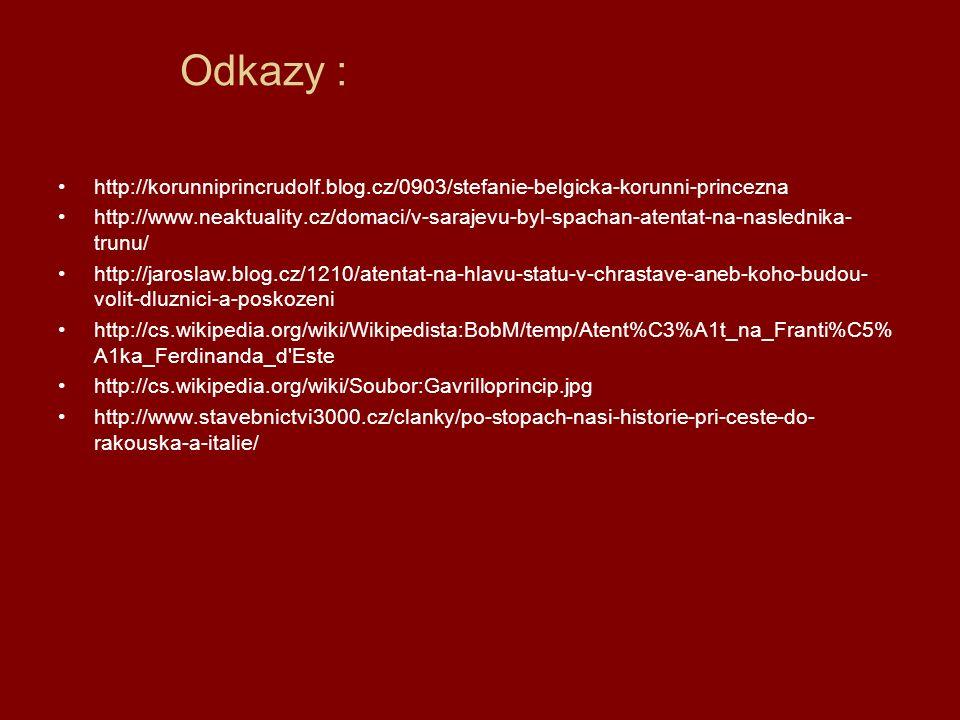 Odkazy : http://korunniprincrudolf.blog.cz/0903/stefanie-belgicka-korunni-princezna http://www.neaktuality.cz/domaci/v-sarajevu-byl-spachan-atentat-na-naslednika- trunu/ http://jaroslaw.blog.cz/1210/atentat-na-hlavu-statu-v-chrastave-aneb-koho-budou- volit-dluznici-a-poskozeni http://cs.wikipedia.org/wiki/Wikipedista:BobM/temp/Atent%C3%A1t_na_Franti%C5% A1ka_Ferdinanda_d Este http://cs.wikipedia.org/wiki/Soubor:Gavrilloprincip.jpg http://www.stavebnictvi3000.cz/clanky/po-stopach-nasi-historie-pri-ceste-do- rakouska-a-italie/