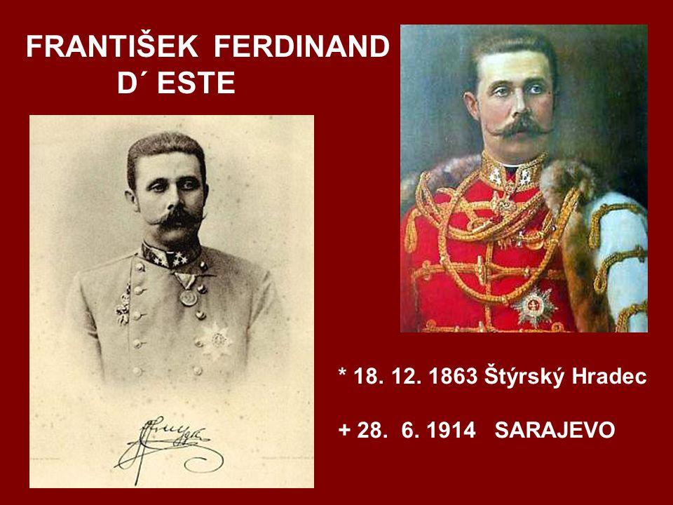 FRANTIŠEK FERDINAND D´ ESTE * 18. 12. 1863 Štýrský Hradec + 28. 6. 1914 SARAJEVO