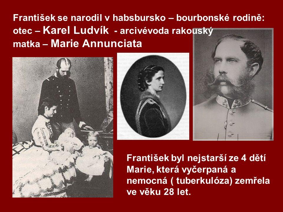 František se narodil v habsbursko – bourbonské rodině: otec – Karel Ludvík - arcivévoda rakouský matka – Marie Annunciata František byl nejstarší ze 4 dětí Marie, která vyčerpaná a nemocná ( tuberkulóza) zemřela ve věku 28 let.