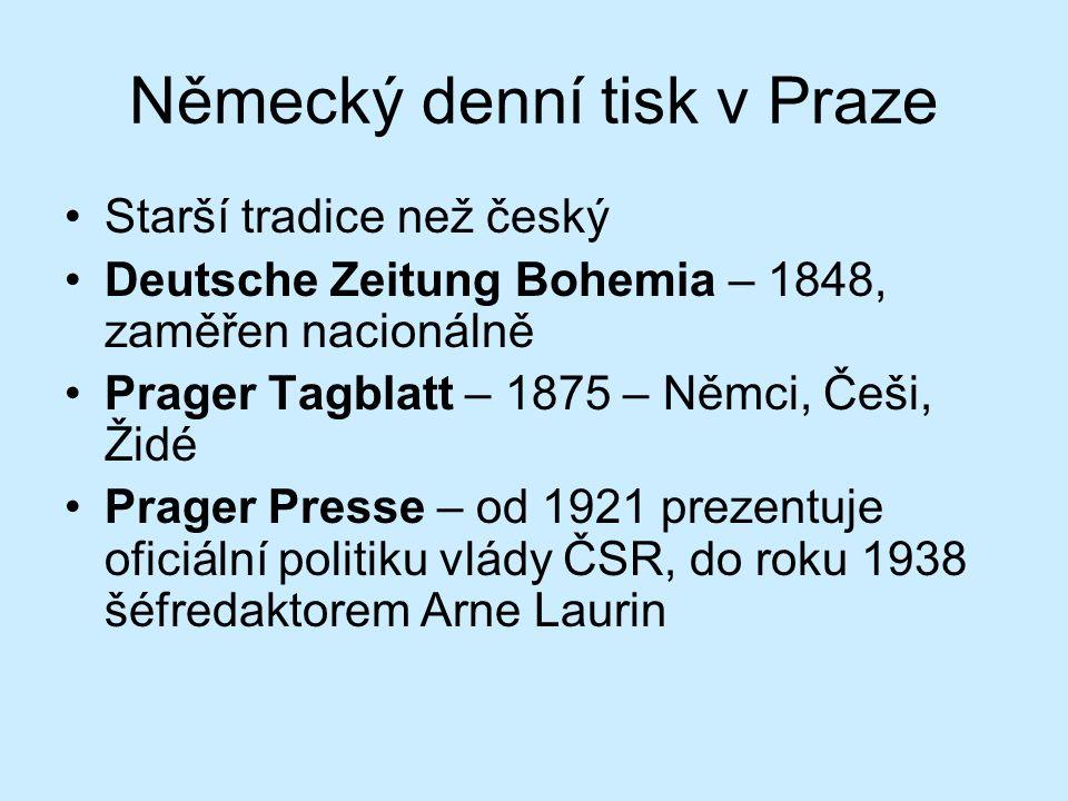 Německý denní tisk v Praze Starší tradice než český Deutsche Zeitung Bohemia – 1848, zaměřen nacionálně Prager Tagblatt – 1875 – Němci, Češi, Židé Prager Presse – od 1921 prezentuje oficiální politiku vlády ČSR, do roku 1938 šéfredaktorem Arne Laurin
