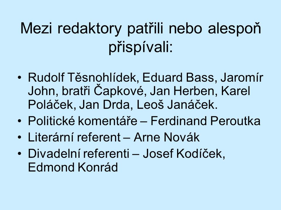 Mezi redaktory patřili nebo alespoň přispívali: Rudolf Těsnohlídek, Eduard Bass, Jaromír John, bratři Čapkové, Jan Herben, Karel Poláček, Jan Drda, Leoš Janáček.