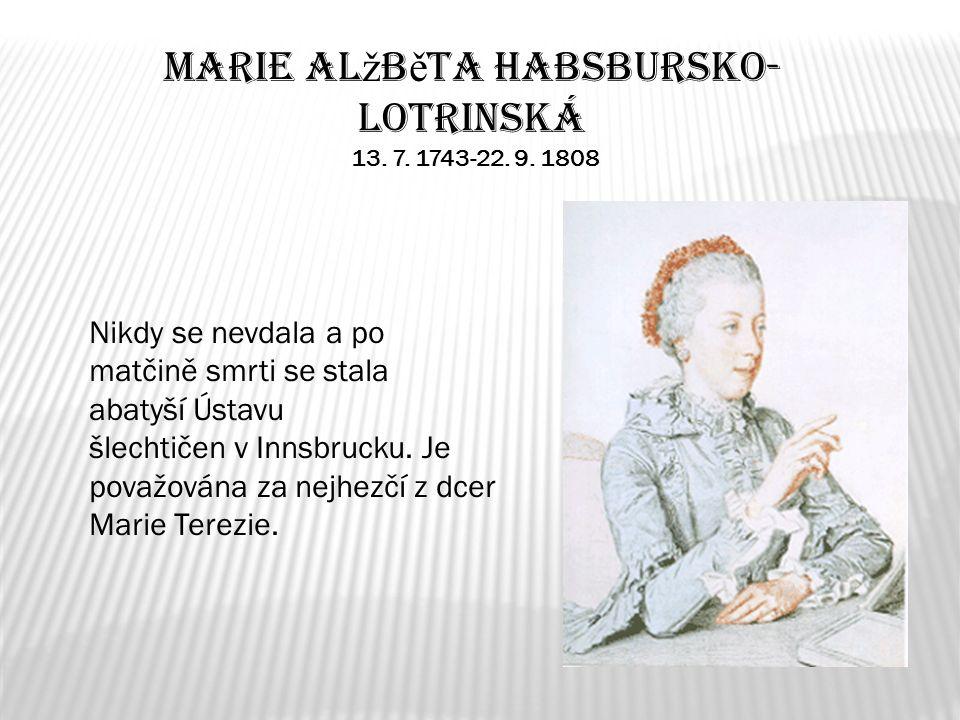 Marie Al ž b ě ta Habsbursko- Lotrinská 13. 7. 1743-22. 9. 1808 Nikdy se nevdala a po matčině smrti se stala abatyší Ústavu šlechtičen v Innsbrucku. J