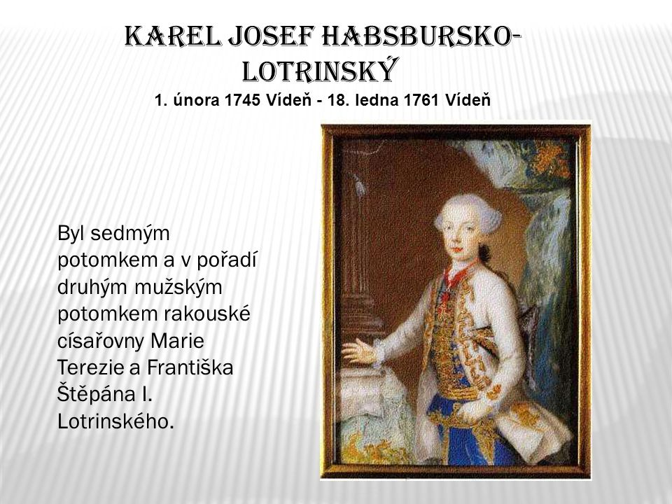 Karel Josef Habsbursko- Lotrinský 1. února 1745 Vídeň - 18. ledna 1761 Vídeň Byl sedmým potomkem a v pořadí druhým mužským potomkem rakouské císařovny