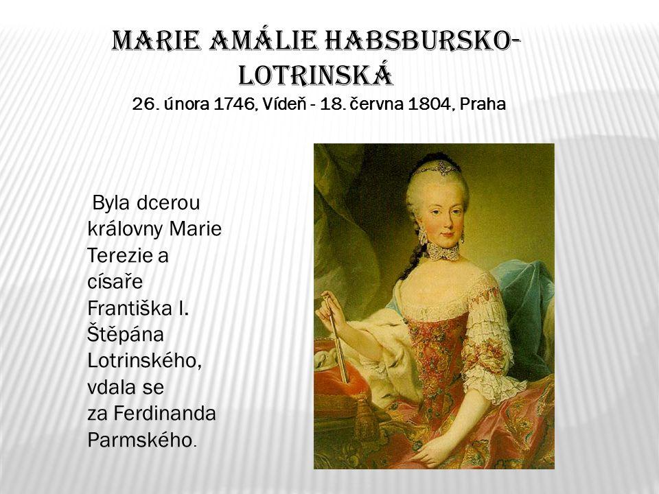Marie Amálie Habsbursko- Lotrinská 26. února 1746, Vídeň - 18. června 1804, Praha Byla dcerou královny Marie Terezie a císaře Františka I. Štěpána Lot