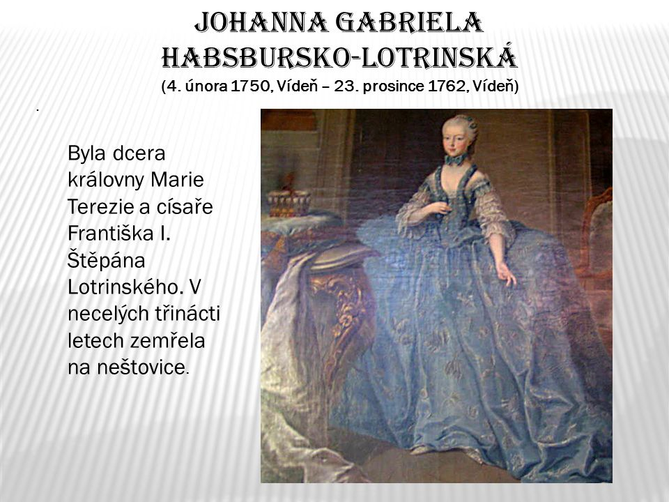 Johanna Gabriela Habsbursko-Lotrinská (4. února 1750, Vídeň – 23. prosince 1762, Vídeň). Byla dcera královny Marie Terezie a císaře Františka I. Štěpá