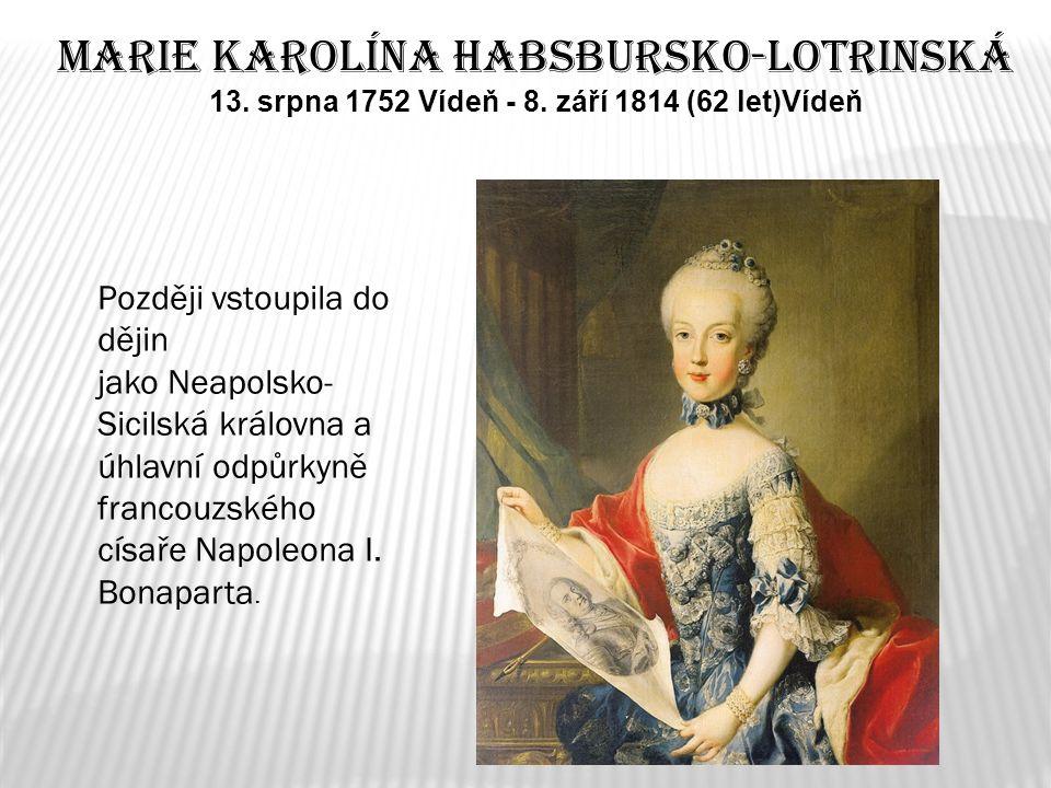 Marie Karolína Habsbursko-Lotrinská 13. srpna 1752 Vídeň - 8. září 1814 (62 let)Vídeň Později vstoupila do dějin jako Neapolsko- Sicilská královna a ú