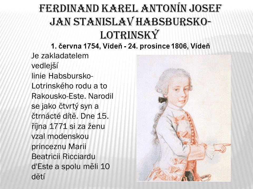 Ferdinand Karel Antonín Josef Jan Stanislav Habsbursko- Lotrinský 1. června 1754, Vídeň - 24. prosince 1806, Vídeň Je zakladatelem vedlejší linie Habs