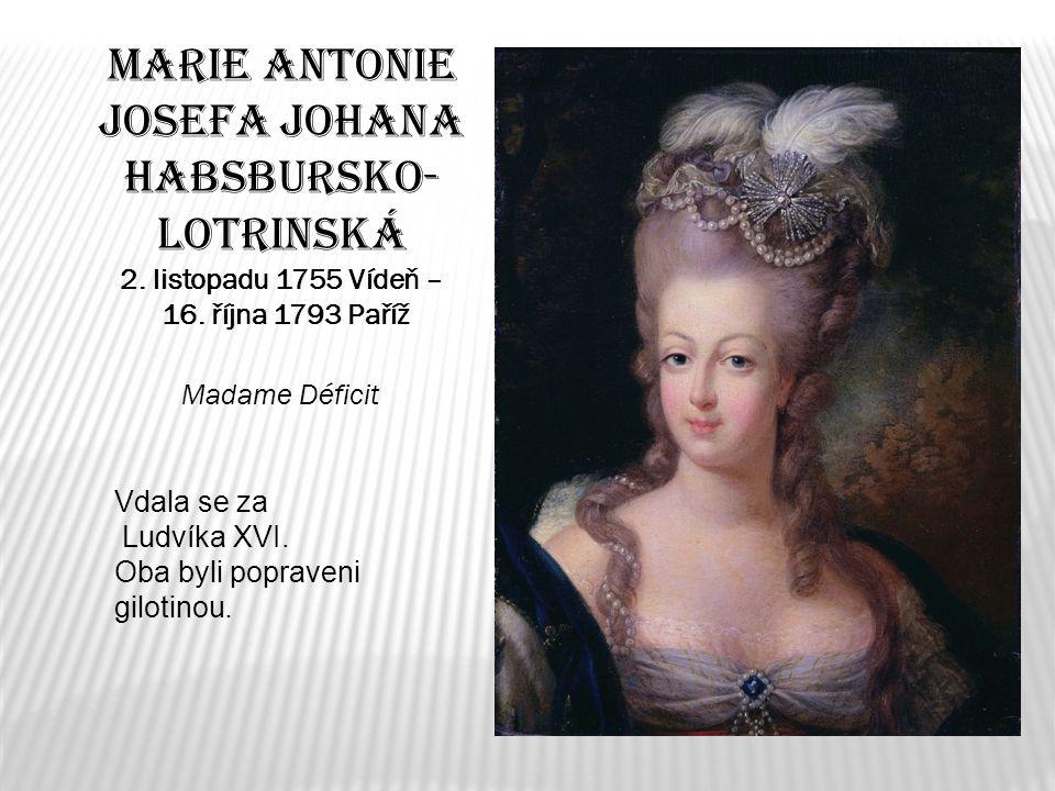 Marie Antonie Josefa Johana Habsbursko- Lotrinská 2. listopadu 1755 Vídeň – 16. října 1793 Paříž Madame Déficit Vdala se za Ludvíka XVI. Oba byli popr