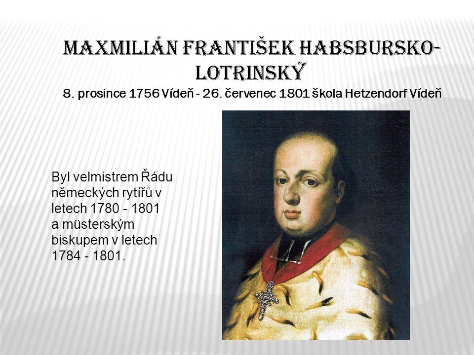 Maxmilián František Habsbursko- Lotrinský 8. prosince 1756 Vídeň - 26. červenec 1801 škola Hetzendorf Vídeň Byl velmistrem Řádu německých rytířů v let
