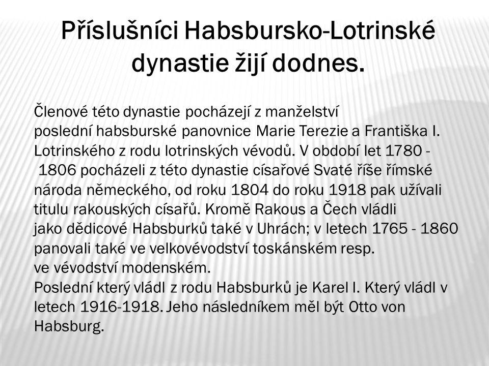 Příslušníci Habsbursko-Lotrinské dynastie žijí dodnes. Členové této dynastie pocházejí z manželství poslední habsburské panovnice Marie Terezie a Fran