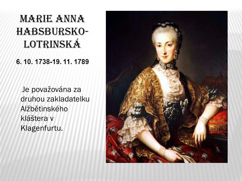 Marie Anna Habsbursko- Lotrinská 6. 10. 1738-19. 11. 1789 Je považována za druhou zakladatelku Alžbětinského kláštera v Klagenfurtu.