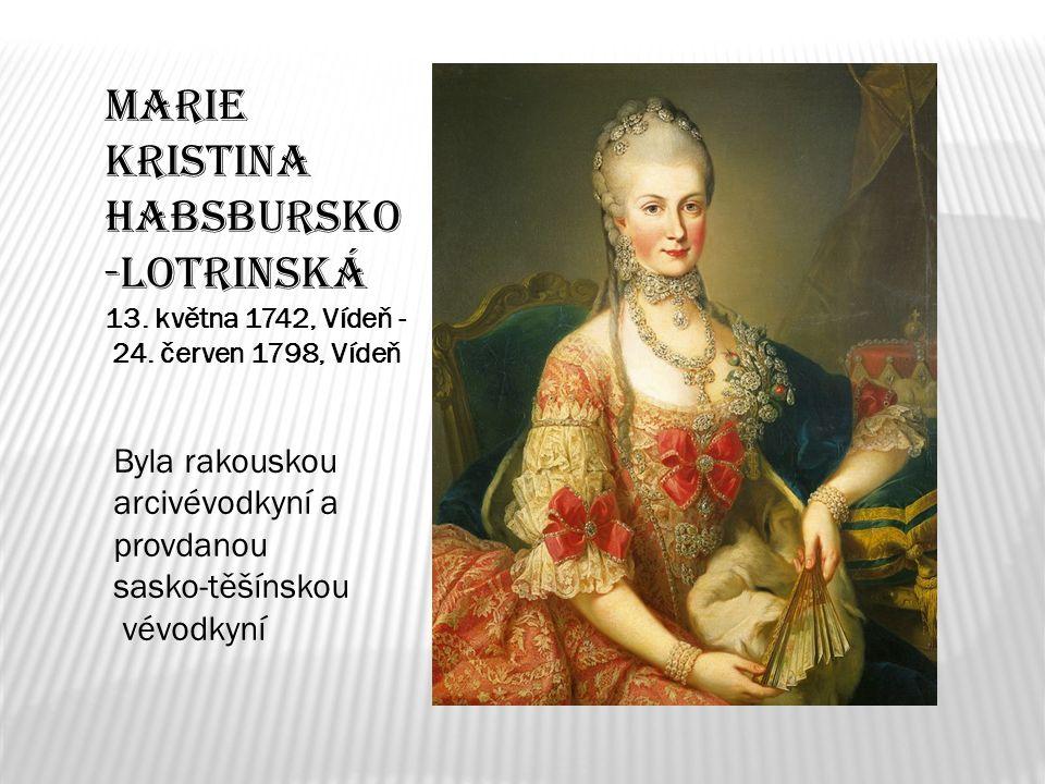 Marie Kristina Habsbursko -Lotrinská 13. května 1742, Vídeň - 24. červen 1798, Vídeň Byla rakouskou arcivévodkyní a provdanou sasko-těšínskou vévodkyn