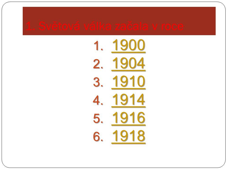 1. Světová válka začala v roce 1. 1900 1900 2. 1904 1904 3.