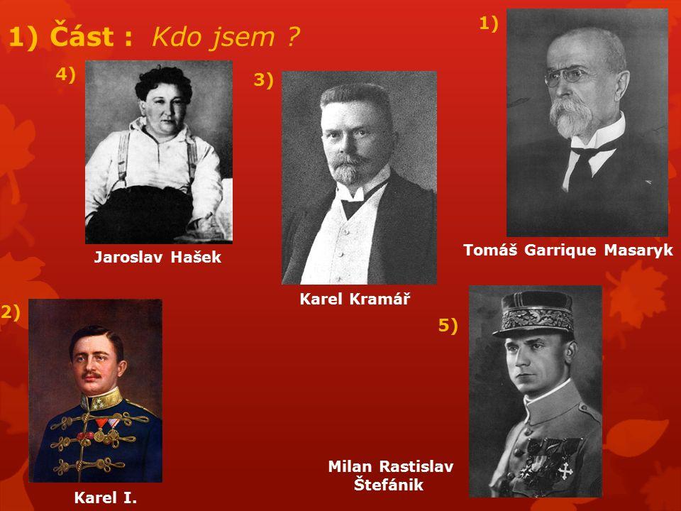 1) Část : Kdo jsem ? 1) Tomáš Garrique Masaryk 2) Karel I. 3) Karel Kramář 4) Jaroslav Hašek 5) Milan Rastislav Štefánik