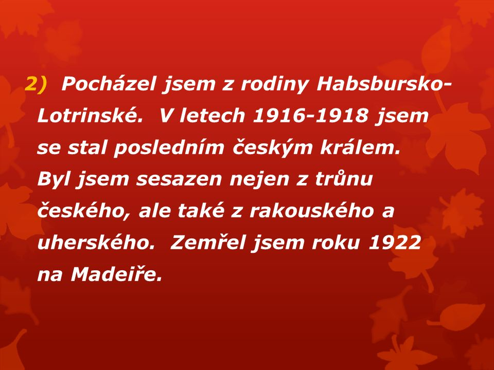 2) Pocházel jsem z rodiny Habsbursko- Lotrinské. V letech 1916-1918 jsem se stal posledním českým králem. Byl jsem sesazen nejen z trůnu českého, ale