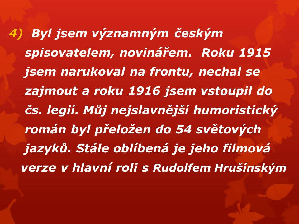 4) Byl jsem významným českým spisovatelem, novinářem. Roku 1915 jsem narukoval na frontu, nechal se zajmout a roku 1916 jsem vstoupil do čs. legií. Mů