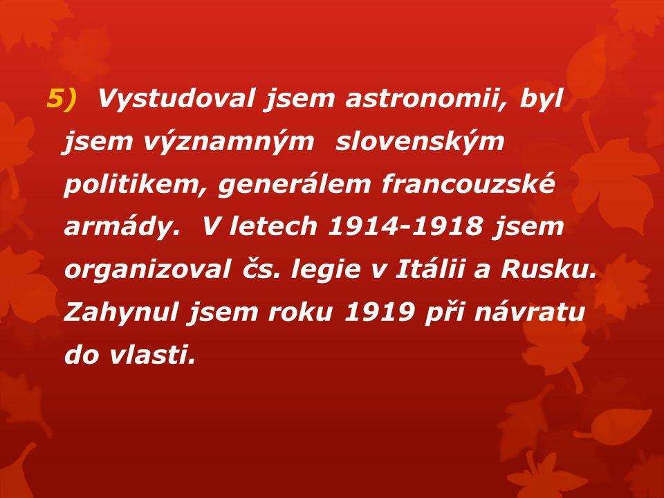 5) Vystudoval jsem astronomii, byl jsem významným slovenským politikem, generálem francouzské armády. V letech 1914-1918 jsem organizoval čs. legie v