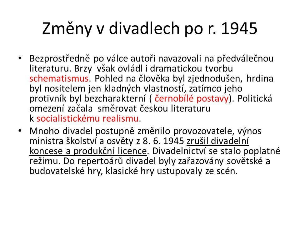 Změny v divadlech po r. 1945 Bezprostředně po válce autoři navazovali na předválečnou literaturu. Brzy však ovládl i dramatickou tvorbu schematismus.