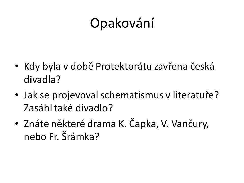 Opakování Kdy byla v době Protektorátu zavřena česká divadla? Jak se projevoval schematismus v literatuře? Zasáhl také divadlo? Znáte některé drama K.