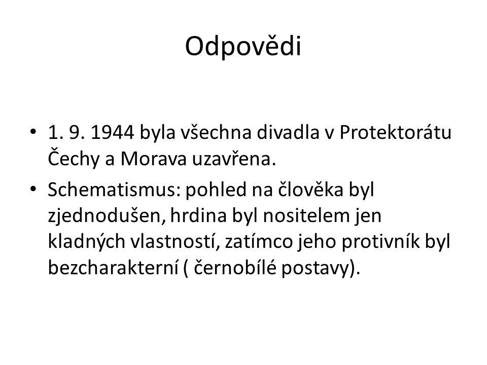 Odpovědi 1. 9. 1944 byla všechna divadla v Protektorátu Čechy a Morava uzavřena. Schematismus: pohled na člověka byl zjednodušen, hrdina byl nositelem
