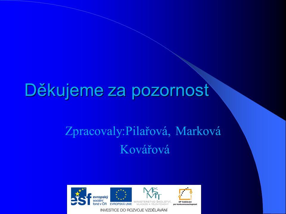 Děkujeme za pozornost Zpracovaly:Pilařová, Marková Kovářová
