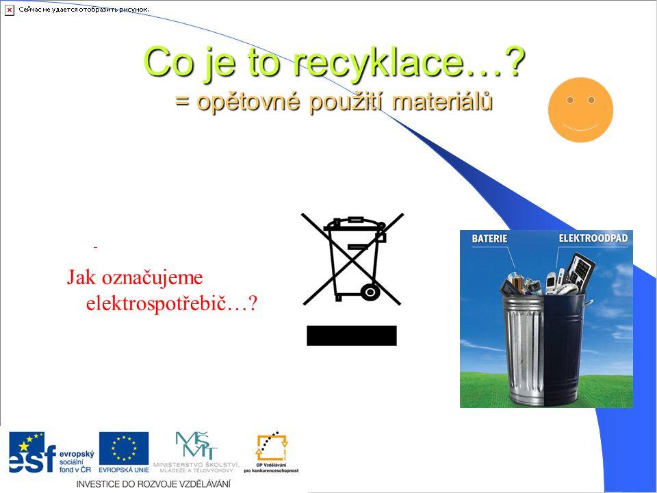 Co je to recyklace…? = opětovné použití materiálů Jak označujeme elektrospotřebič…?