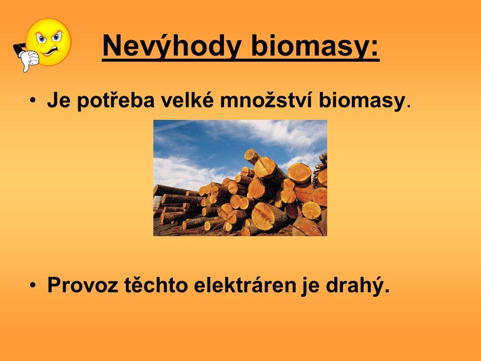 Nevýhody biomasy: Je potřeba velké množství biomasy. Provoz těchto elektráren je drahý.