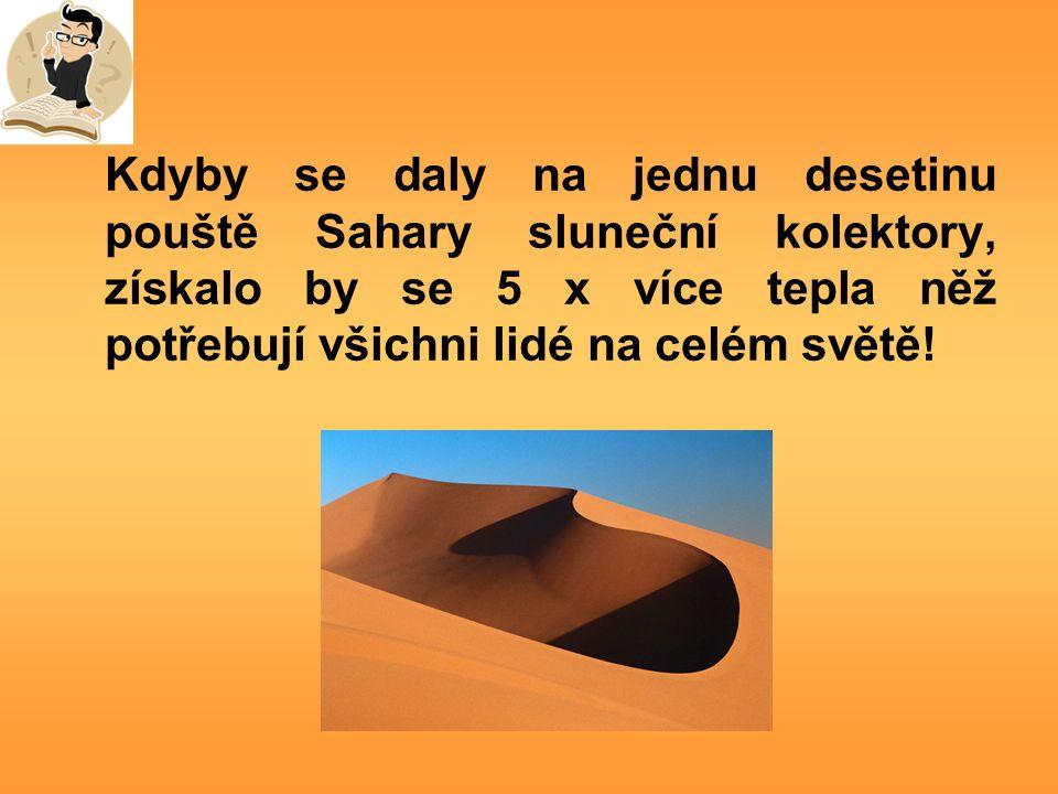 Kdyby se daly na jednu desetinu pouště Sahary sluneční kolektory, získalo by se 5 x více tepla něž potřebují všichni lidé na celém světě!