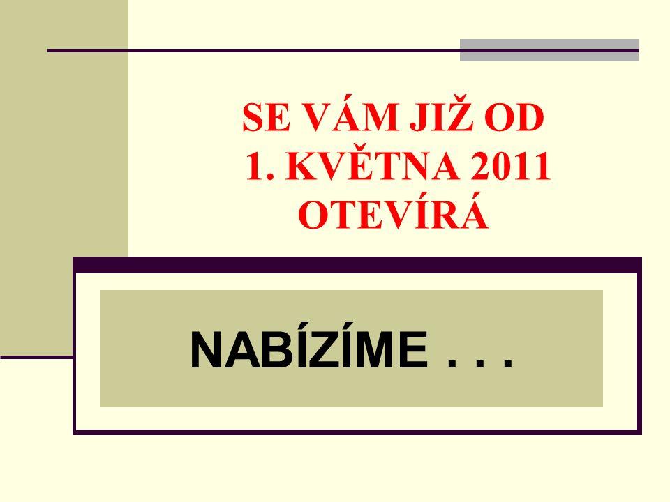 SE VÁM JIŽ OD 1. KVĚTNA 2011 OTEVÍRÁ NABÍZÍME...