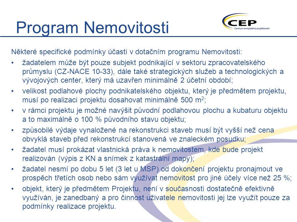 Program Nemovitosti Některé specifické podmínky účasti v dotačním programu Nemovitosti: žadatelem může být pouze subjekt podnikající v sektoru zpracovatelského průmyslu (CZ-NACE 10-33), dále také strategických služeb a technologických a vývojových center, který má uzavřen minimálně 2 účetní období; velikost podlahové plochy podnikatelského objektu, který je předmětem projektu, musí po realizaci projektu dosahovat minimálně 500 m 2 ; v rámci projektu je možné navýšit původní podlahovou plochu a kubaturu objektu a to maximálně o 100 % původního stavu objektu; způsobilé výdaje vynaložené na rekonstrukci staveb musí být vyšší než cena obvyklá staveb před rekonstrukcí stanovená ve znaleckém posudku; žadatel musí prokázat vlastnická práva k nemovitostem, kde bude projekt realizován (výpis z KN a snímek z katastrální mapy); žadatel nesmí po dobu 5 let (3 let u MSP) od dokončení projektu pronajmout ve prospěch třetích osob nebo sám využívat nemovitost pro jiné účely více než 25 %; objekt, který je předmětem Projektu, není v současnosti dostatečně efektivně využíván, je zanedbaný a pro činnost uživatele nemovitosti jej lze využít pouze za podmínky realizace projektu.