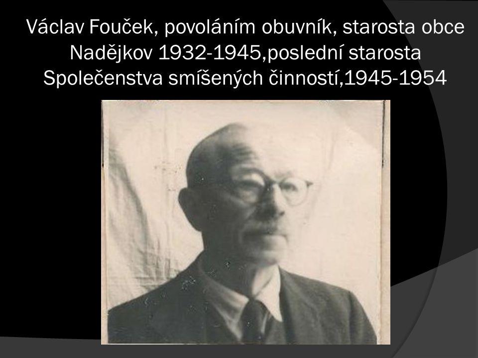 Václav Fouček, povoláním obuvník, starosta obce Nadějkov 1932-1945,poslední starosta Společenstva smíšených činností,1945-1954