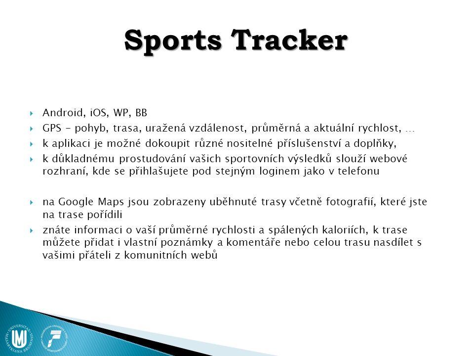 Sports Tracker  Android, iOS, WP, BB  GPS - pohyb, trasa, uražená vzdálenost, průměrná a aktuální rychlost, …  k aplikaci je možné dokoupit různé nositelné příslušenství a doplňky,  k důkladnému prostudování vašich sportovních výsledků slouží webové rozhraní, kde se přihlašujete pod stejným loginem jako v telefonu  na Google Maps jsou zobrazeny uběhnuté trasy včetně fotografií, které jste na trase pořídili  znáte informaci o vaší průměrné rychlosti a spálených kaloriích, k trase můžete přidat i vlastní poznámky a komentáře nebo celou trasu nasdílet s vašimi přáteli z komunitních webů
