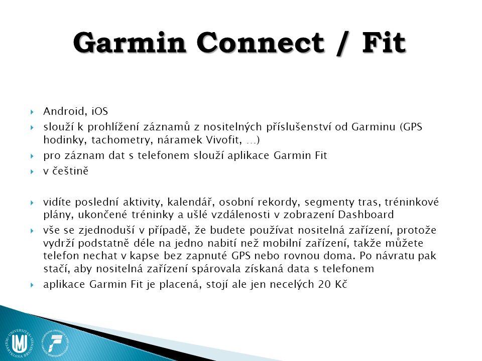Garmin Connect / Fit  Android, iOS  slouží k prohlížení záznamů z nositelných příslušenství od Garminu (GPS hodinky, tachometry, náramek Vivofit, …)  pro záznam dat s telefonem slouží aplikace Garmin Fit  v češtině  vidíte poslední aktivity, kalendář, osobní rekordy, segmenty tras, tréninkové plány, ukončené tréninky a ušlé vzdálenosti v zobrazení Dashboard  vše se zjednoduší v případě, že budete používat nositelná zařízení, protože vydrží podstatně déle na jedno nabití než mobilní zařízení, takže můžete telefon nechat v kapse bez zapnuté GPS nebo rovnou doma.
