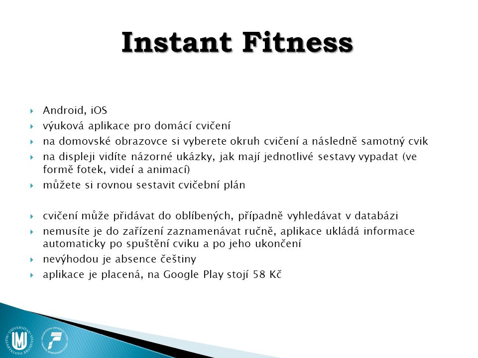 Instant Fitness  Android, iOS  výuková aplikace pro domácí cvičení  na domovské obrazovce si vyberete okruh cvičení a následně samotný cvik  na displeji vidíte názorné ukázky, jak mají jednotlivé sestavy vypadat (ve formě fotek, videí a animací)  můžete si rovnou sestavit cvičební plán  cvičení může přidávat do oblíbených, případně vyhledávat v databázi  nemusíte je do zařízení zaznamenávat ručně, aplikace ukládá informace automaticky po spuštění cviku a po jeho ukončení  nevýhodou je absence češtiny  aplikace je placená, na Google Play stojí 58 Kč