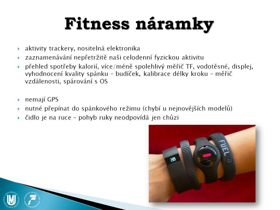 Fitness náramky  aktivity trackery, nositelná elektronika  zaznamenávání nepřetržitě naši celodenní fyzickou aktivitu  přehled spotřeby kalorií, více/méně spolehlivý měřič TF, vodotěsné, displej, vyhodnocení kvality spánku – budíček, kalibrace délky kroku – měřič vzdálenosti, spárování s OS  nemají GPS  nutné přepínat do spánkového režimu (chybí u nejnovějších modelů)  čidlo je na ruce – pohyb ruky neodpovídá jen chůzi