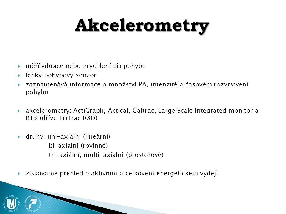 Akcelerometry  měří vibrace nebo zrychlení při pohybu  lehký pohybový senzor  zaznamenává informace o množství PA, intenzitě a časovém rozvrstvení pohybu  akcelerometry: ActiGraph, Actical, Caltrac, Large Scale Integrated monitor a RT3 (dříve TriTrac R3D)  druhy: uni-axiální (lineární) bi-axiální (rovinné) tri-axiální, multi-axiální (prostorové)  získáváme přehled o aktivním a celkovém energetickém výdeji