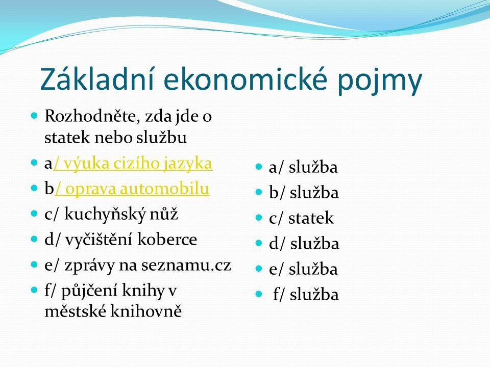 Základní ekonomické pojmy Rozhodněte, zda jde o statek nebo službu a/ výuka cizího jazyka/ výuka cizího jazyka b/ oprava automobilu/ oprava automobilu c/ kuchyňský nůž d/ vyčištění koberce e/ zprávy na seznamu.cz f/ půjčení knihy v městské knihovně a/ služba b/ služba c/ statek d/ služba e/ služba f/ služba