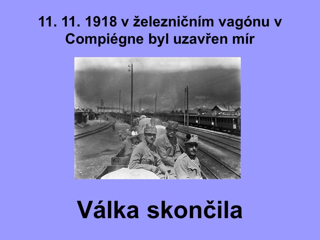 11. 11. 1918 v železničním vagónu v Compiégne byl uzavřen mír Válka skončila