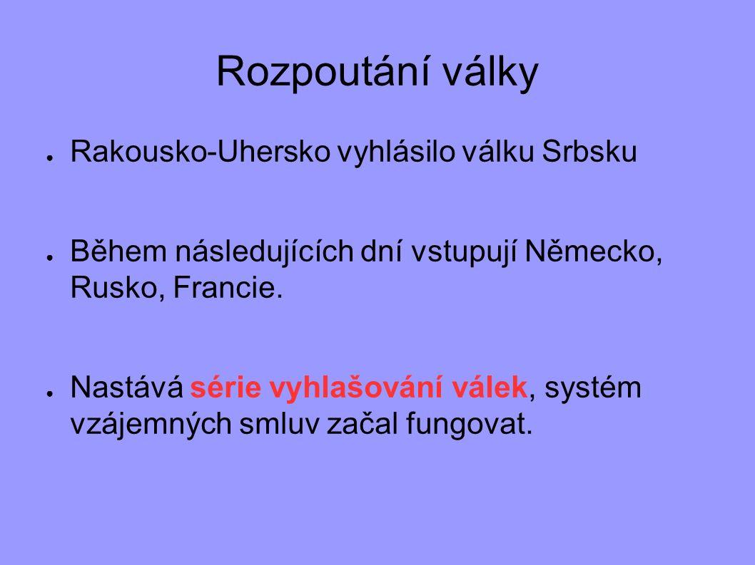 Rozpoutání války ● Rakousko-Uhersko vyhlásilo válku Srbsku ● Během následujících dní vstupují Německo, Rusko, Francie. ● Nastává série vyhlašování vál