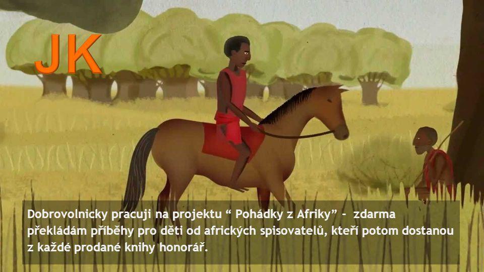 Dobrovolnicky pracuji na projektu Pohádky z Afriky - zdarma překládám příběhy pro děti od afrických spisovatelů, kteří potom dostanou z každé prodané knihy honorář.