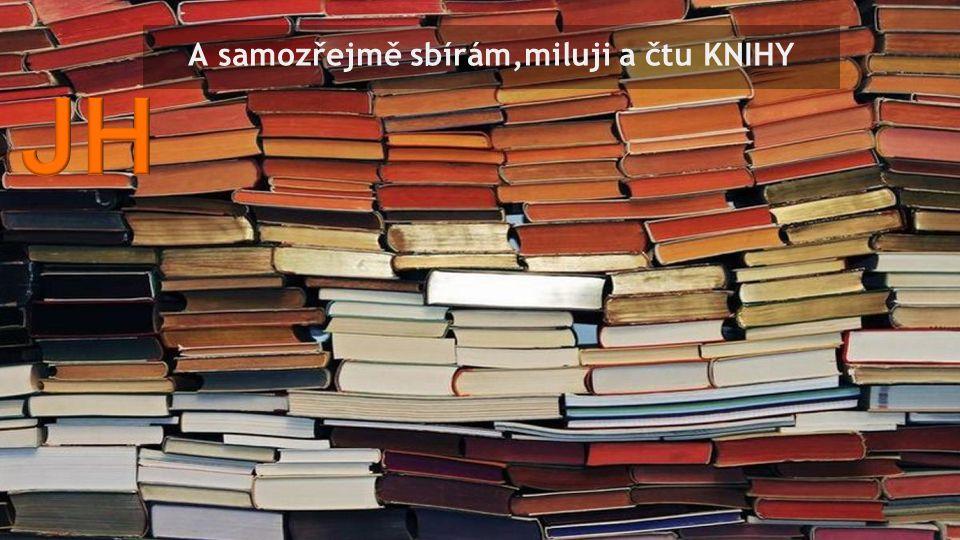 A samozřejmě sbírám,miluji a čtu KNIHY