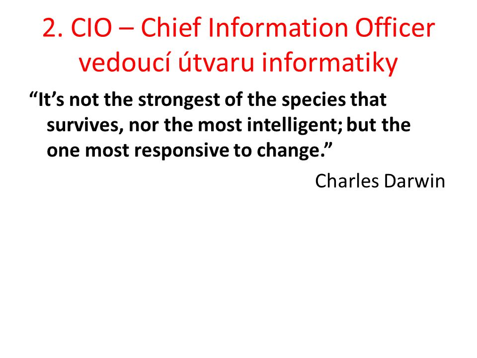 """2. CIO – Chief Information Officer vedoucí útvaru informatiky """"It's not the strongest of the species that survives, nor the most intelligent; but the"""