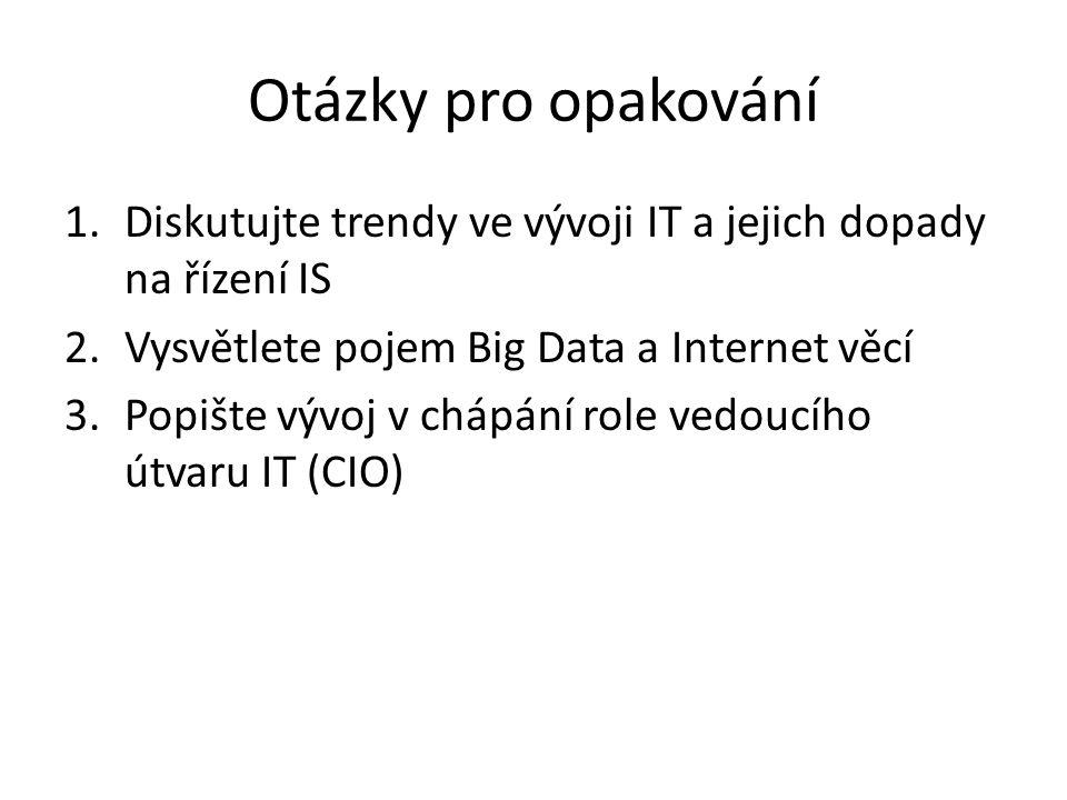 Otázky pro opakování 1.Diskutujte trendy ve vývoji IT a jejich dopady na řízení IS 2.Vysvětlete pojem Big Data a Internet věcí 3.Popište vývoj v chápání role vedoucího útvaru IT (CIO)