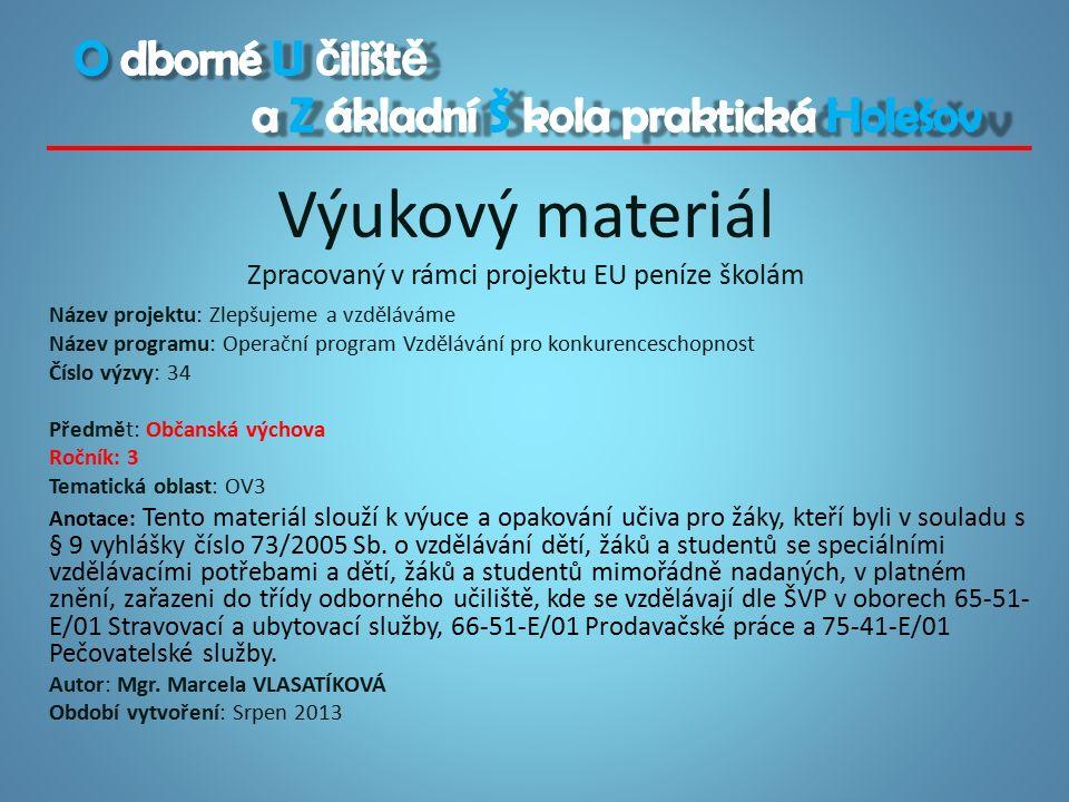 Výukový materiál Zpracovaný v rámci projektu EU peníze školám Název projektu: Zlepšujeme a vzděláváme Název programu: Operační program Vzdělávání pro konkurenceschopnost Číslo výzvy: 34 Předmět: Občanská výchova Ročník: 3 Tematická oblast: OV3 Anotace: Tento materiál slouží k výuce a opakování učiva pro žáky, kteří byli v souladu s § 9 vyhlášky číslo 73/2005 Sb.