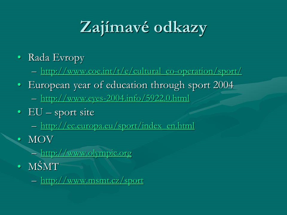 Zajímavé odkazy Rada EvropyRada Evropy –http://www.coe.int/t/e/cultural_co-operation/sport/ http://www.coe.int/t/e/cultural_co-operation/sport/ European year of education through sport 2004European year of education through sport 2004 –http://www.eyes-2004.info/5922.0.html http://www.eyes-2004.info/5922.0.html EU – sport siteEU – sport site –http://ec.europa.eu/sport/index_en.html http://ec.europa.eu/sport/index_en.html MOVMOV –http://www.olympic.org http://www.olympic.org MŠMTMŠMT –http://www.msmt.cz/sport http://www.msmt.cz/sport