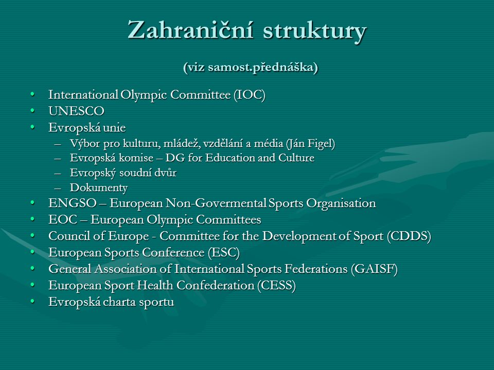 Zahraniční struktury (viz samost.přednáška) International Olympic Committee (IOC)International Olympic Committee (IOC) UNESCOUNESCO Evropská unieEvropská unie –Výbor pro kulturu, mládež, vzdělání a média (Ján Figel) –Evropská komise – DG for Education and Culture –Evropský soudní dvůr –Dokumenty ENGSO – European Non-Govermental Sports OrganisationENGSO – European Non-Govermental Sports Organisation EOC – European Olympic CommitteesEOC – European Olympic Committees Council of Europe - Committee for the Development of Sport (CDDS)Council of Europe - Committee for the Development of Sport (CDDS) European Sports Conference (ESC)European Sports Conference (ESC) General Association of International Sports Federations (GAISF)General Association of International Sports Federations (GAISF) European Sport Health Confederation (CESS)European Sport Health Confederation (CESS) Evropská charta sportuEvropská charta sportu