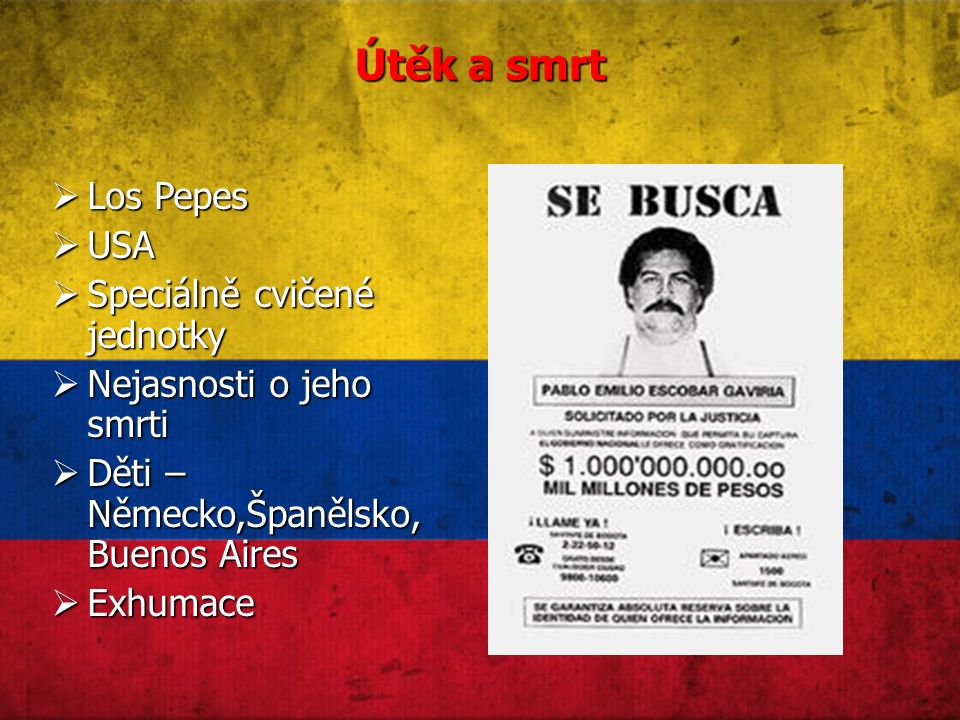 Útěk a smrt  Los Pepes  USA  Speciálně cvičené jednotky  Nejasnosti o jeho smrti  Děti – Německo,Španělsko, Buenos Aires  Exhumace